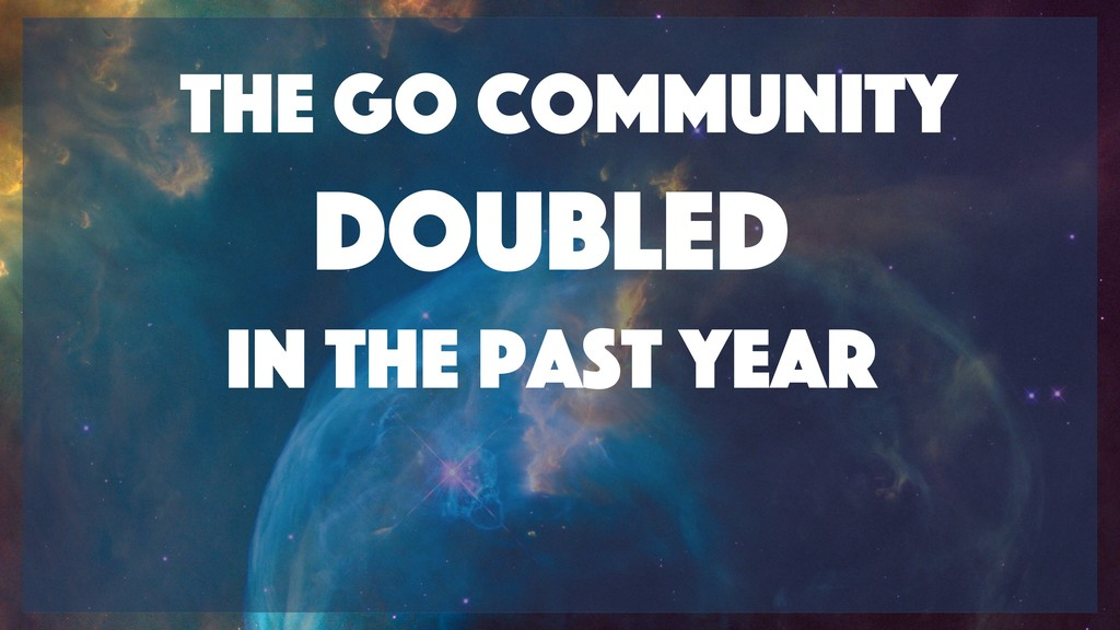 The Go community doubled  in the Past year