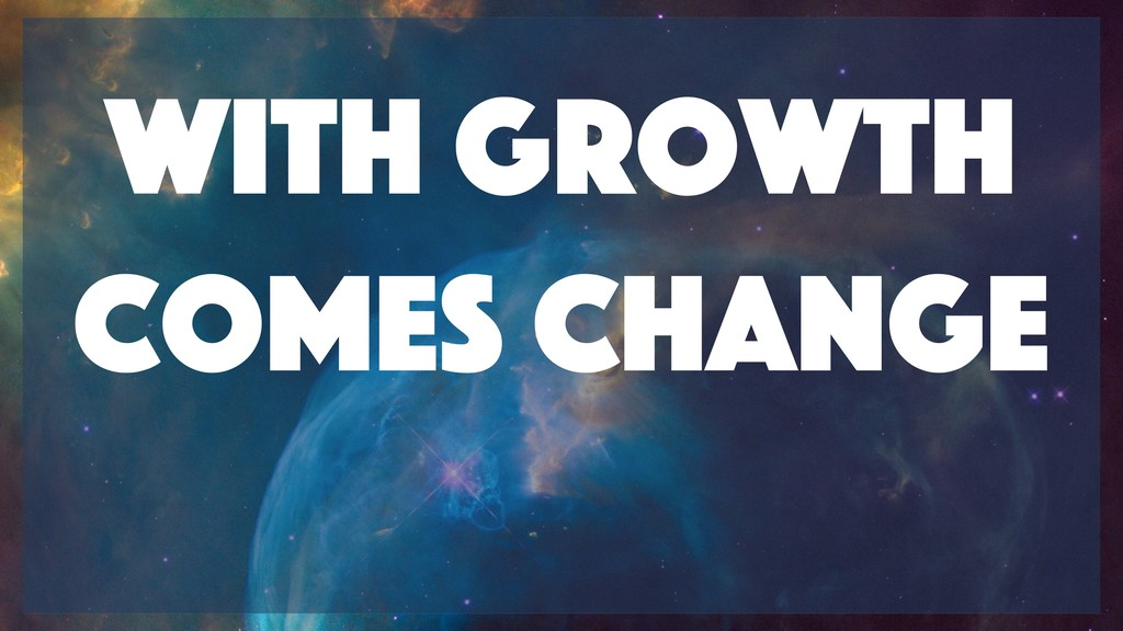 With growth comes change