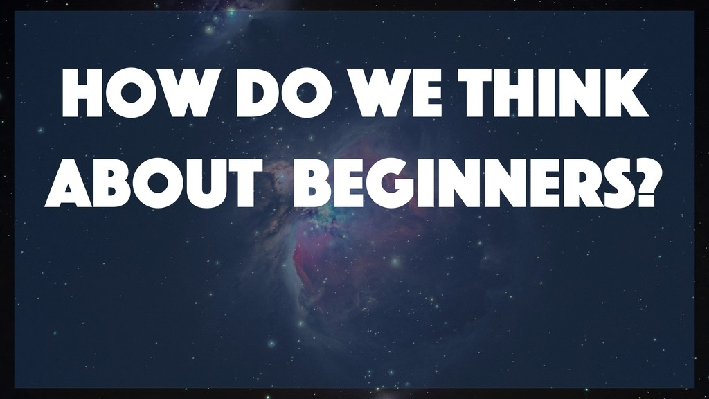 How do we think about Beginners?