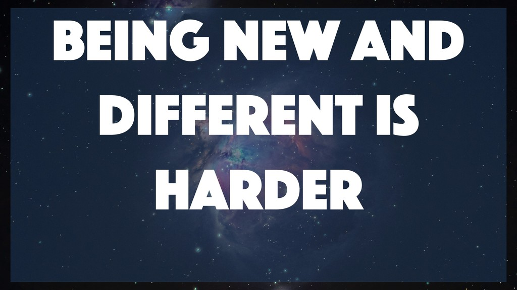 Being New And Different is Harder