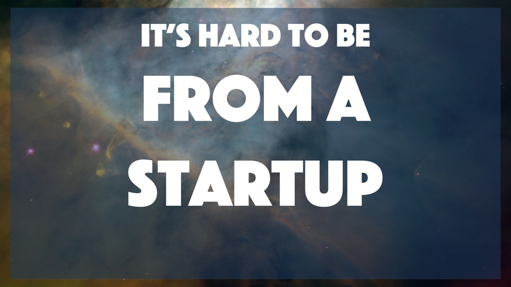 It's hard to be from A Startup
