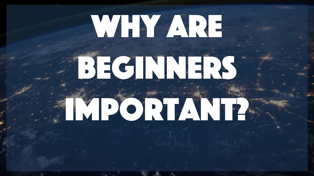 why are beginners important?