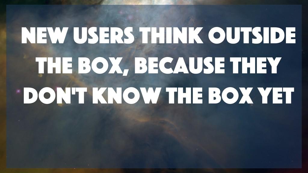 New users think outside the box, because they d...