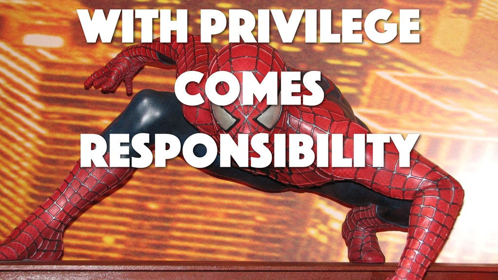 With privilege comes responsibility