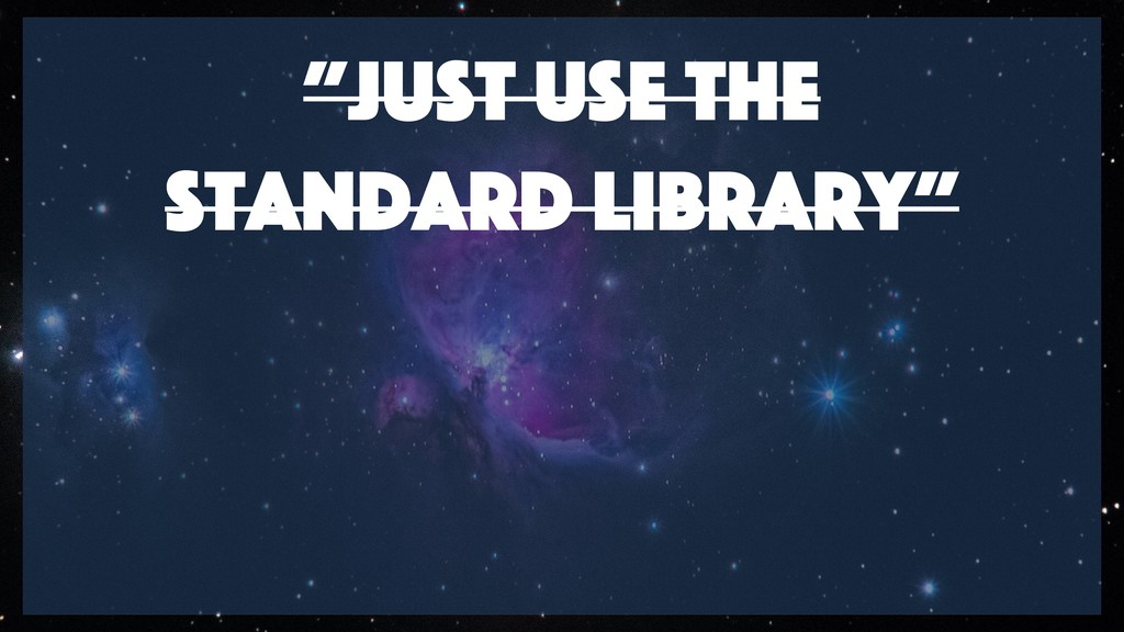 """""""just use the standard library"""""""