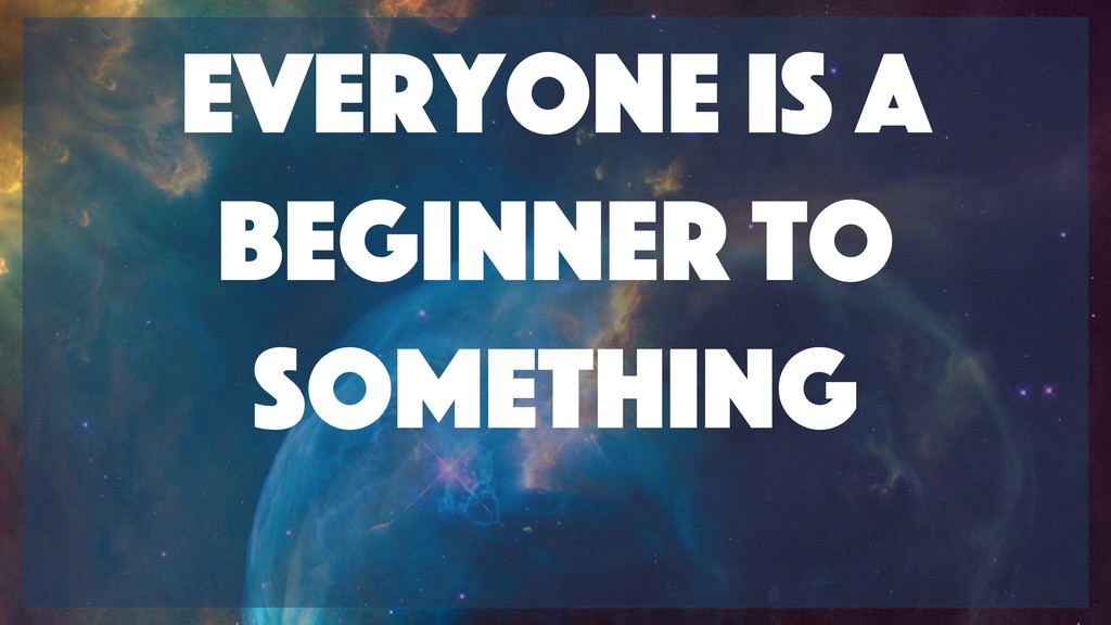 Everyone is a beginner to something