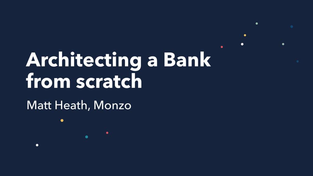 Architecting a Bank from scratch Matt Heath,...