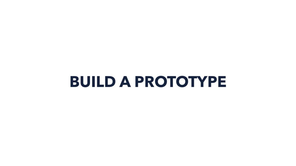 BUILD A PROTOTYPE