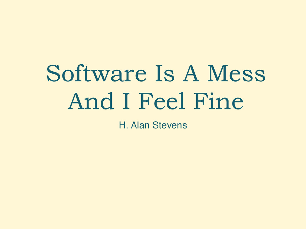 Software Is A Mess And I Feel Fine H. Alan Stev...