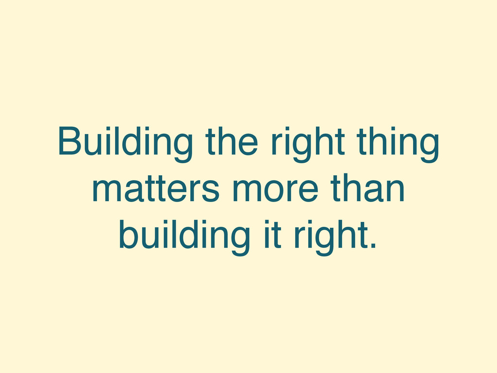 Building the right thing matters more than buil...