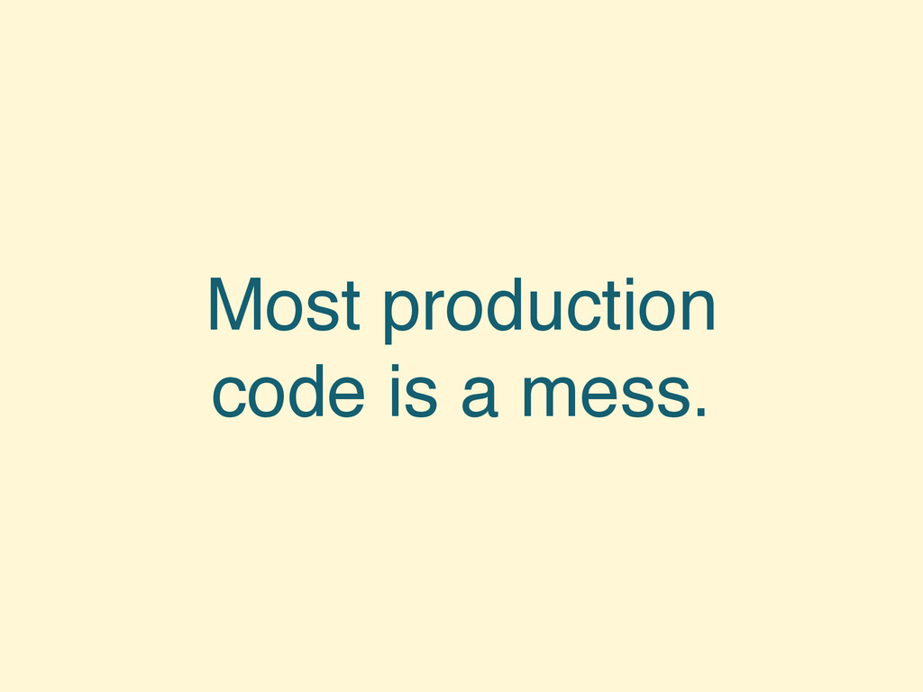 Most production code is a mess.