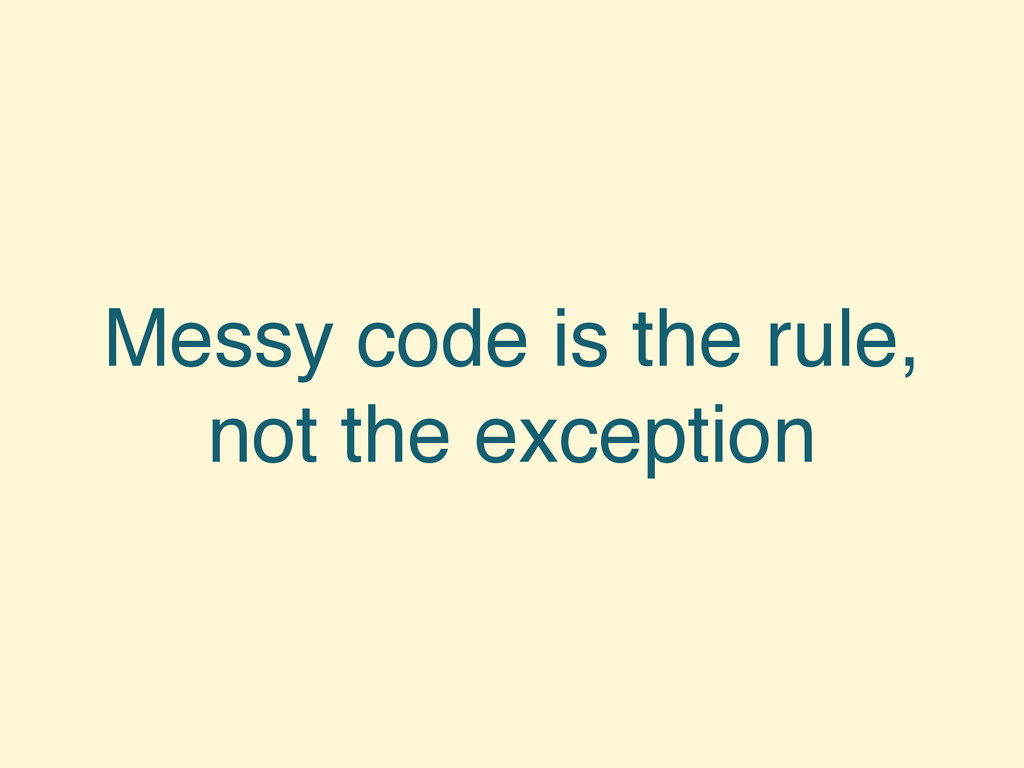 Messy code is the rule, not the exception