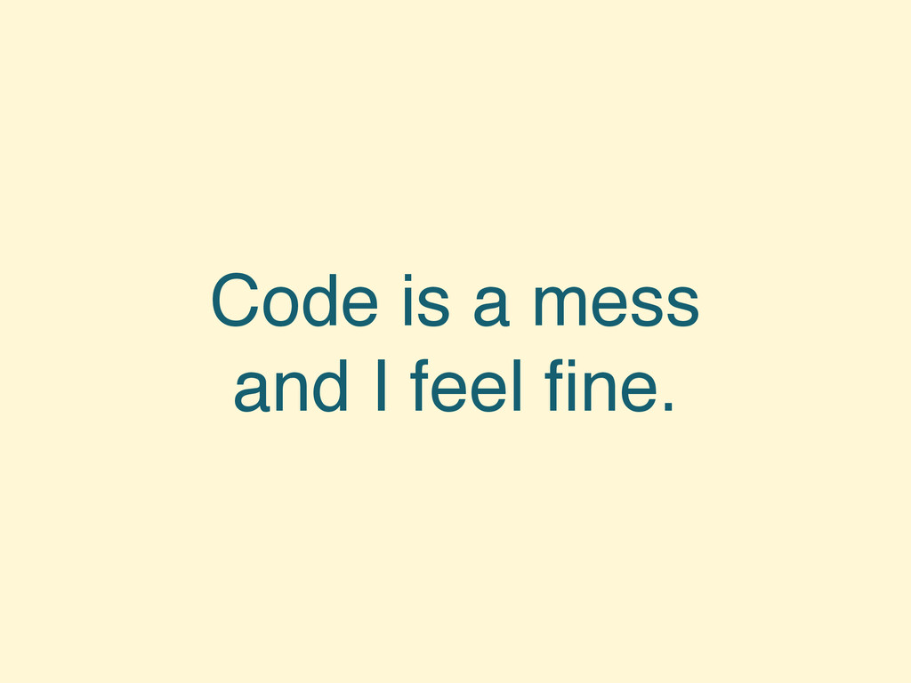 Code is a mess and I feel fine.