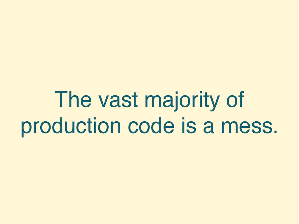 The vast majority of production code is a mess.