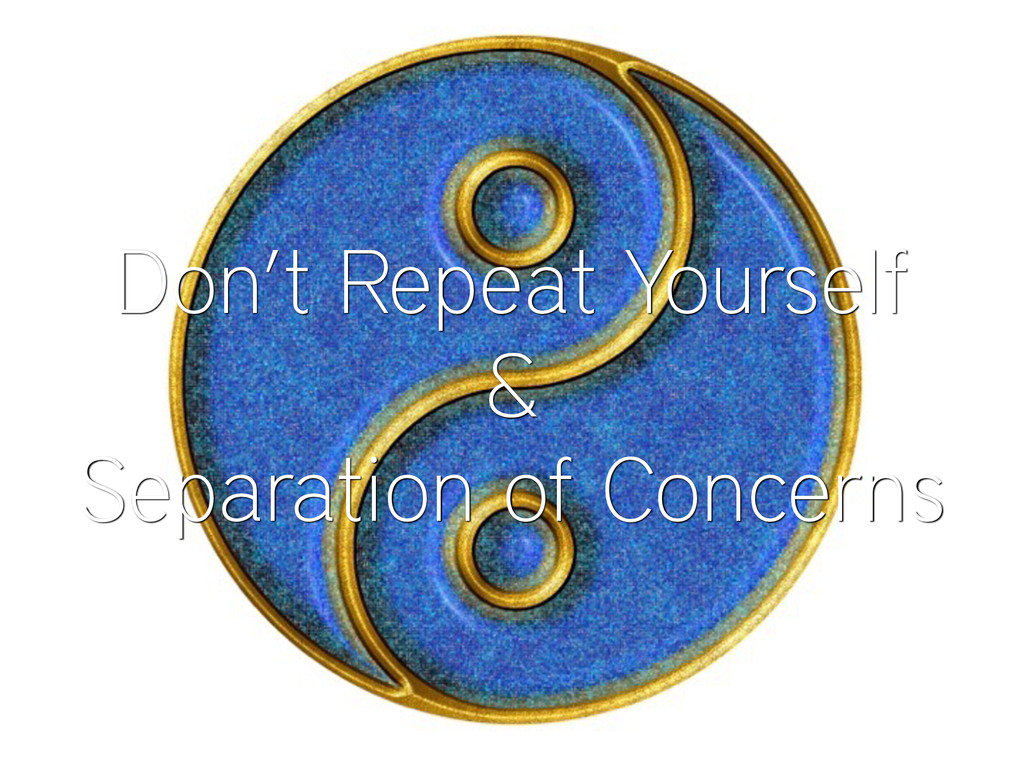 Don't Repeat Yourself & Separation of Concerns