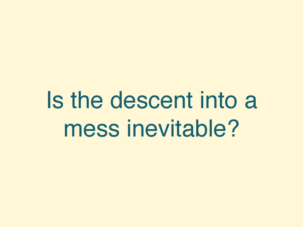 Is the descent into a mess inevitable?