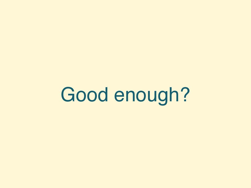 Good enough?