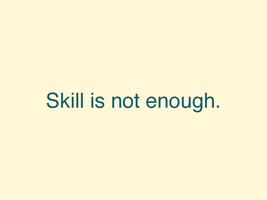 Skill is not enough.
