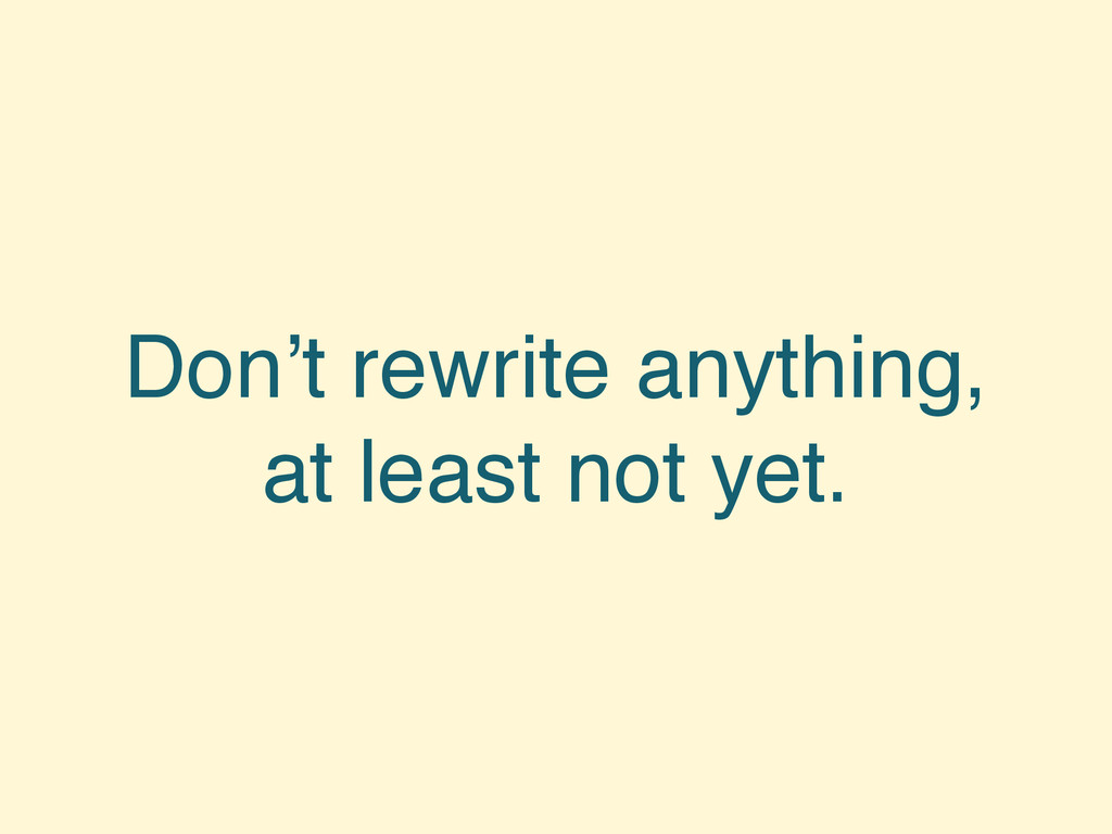 Don't rewrite anything, at least not yet.