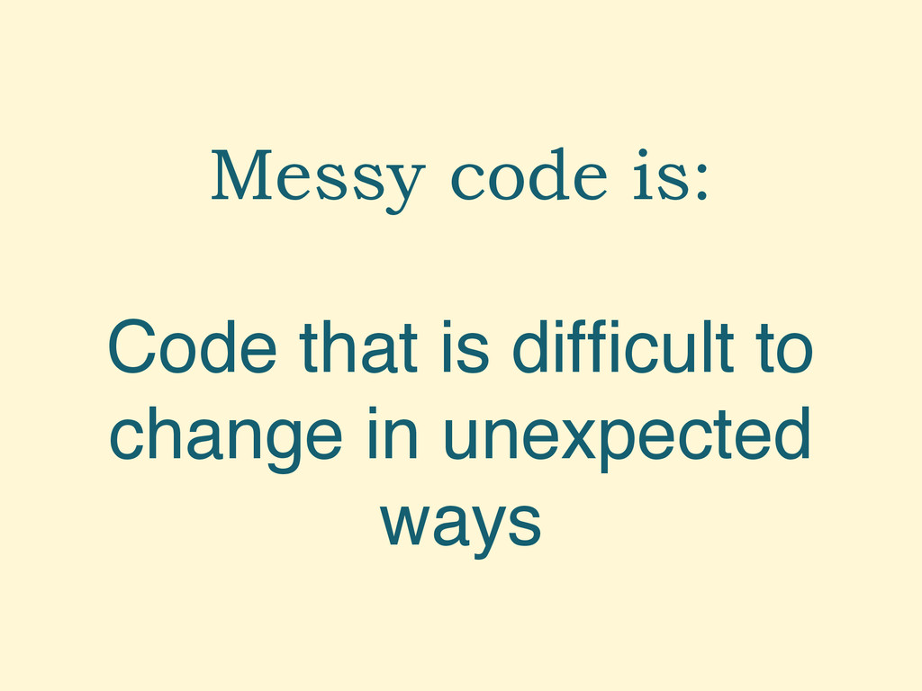 Messy code is: Code that is difficult to change ...