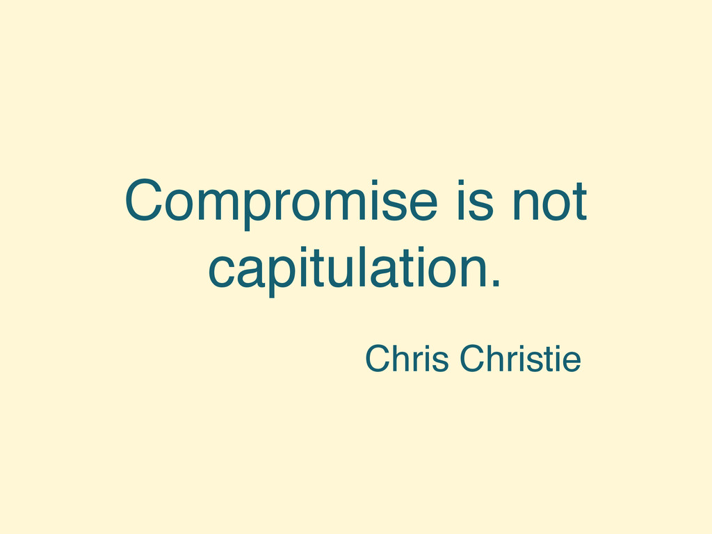 Compromise is not capitulation. Chris Christie