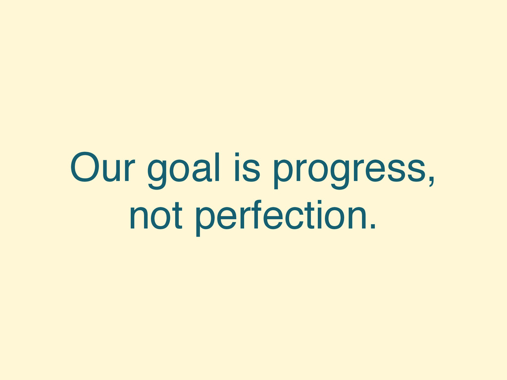 Our goal is progress, not perfection.