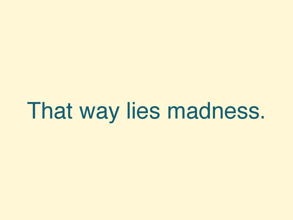 That way lies madness.
