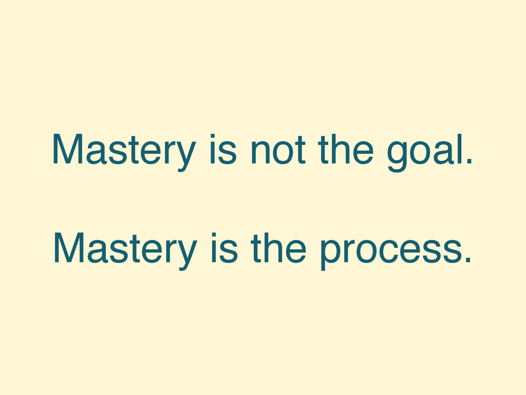 Mastery is not the goal. Mastery is the process.