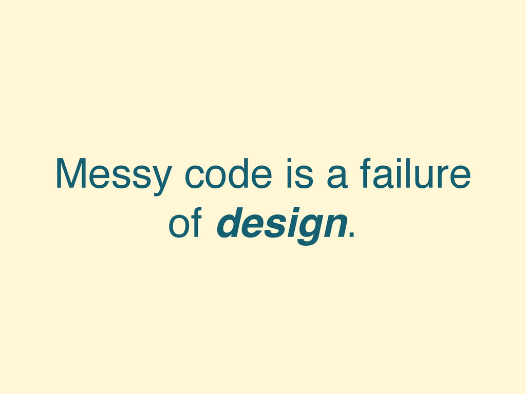 Messy code is a failure of design.
