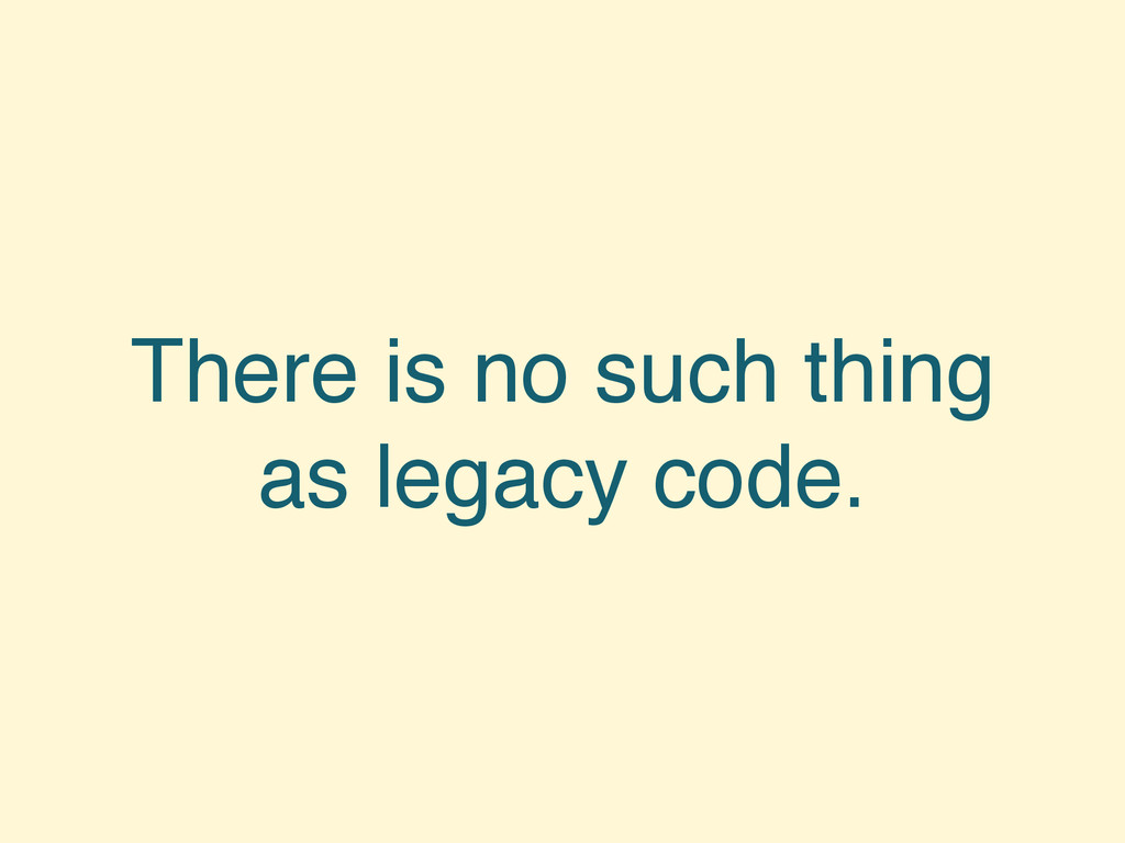 There is no such thing as legacy code.