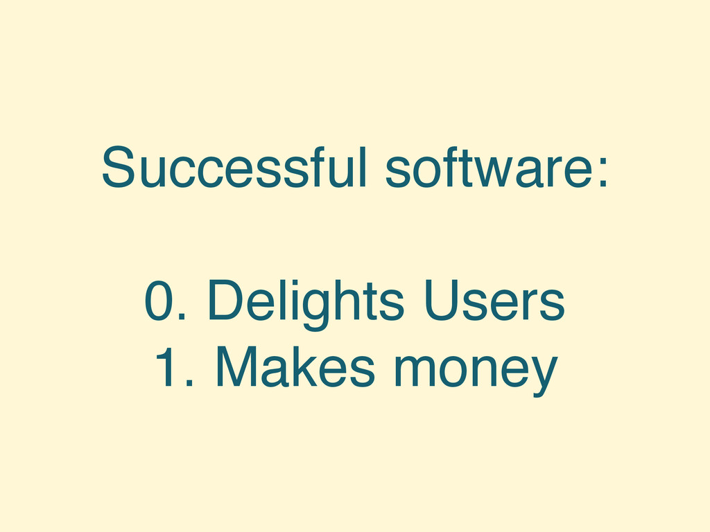 Successful software: 0. Delights Users 1. Makes...
