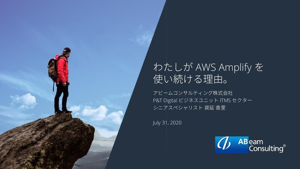 わたしが AWS Amplify を 使い続ける理由。 アビームコンサルティング株式会社 P&...