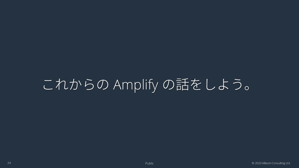 これからの Amplify の話をしよう。 © 2020 ABeam Consulting L...