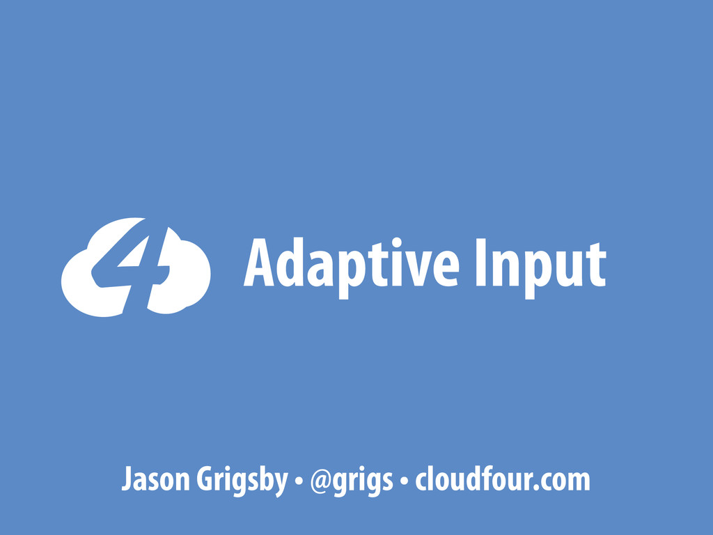 Adaptive Input Jason Grigsby • @grigs • cloudfo...