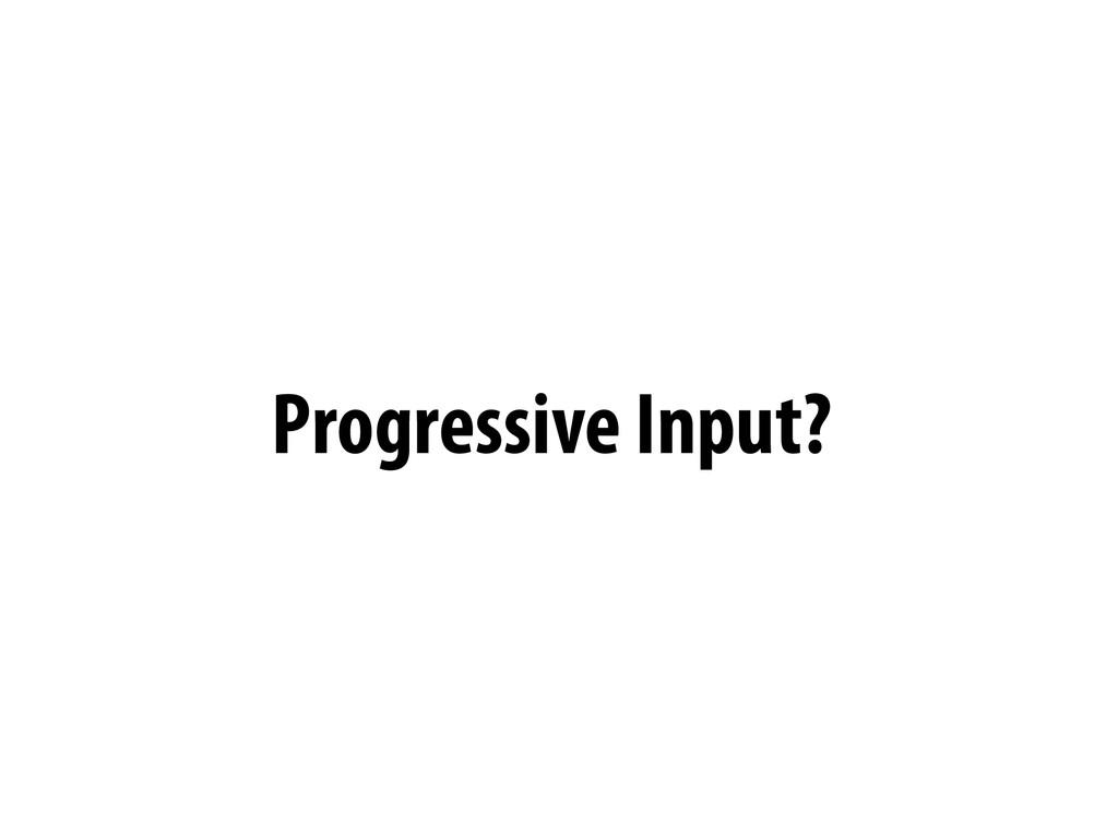 Progressive Input?