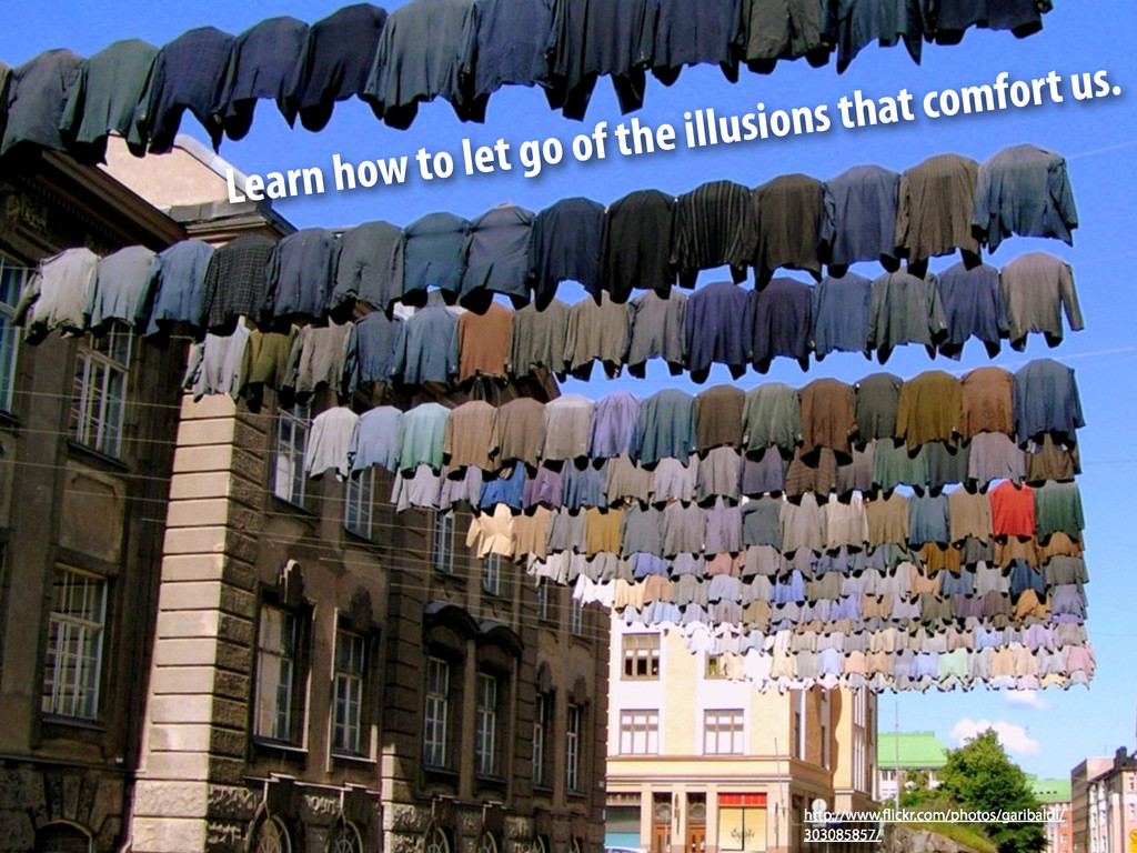 Learn how to let go of the illusions that comfo...