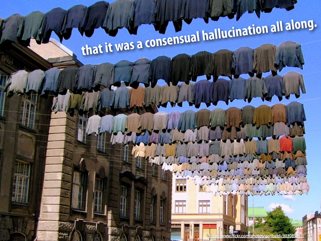 that it was a consensual hallucination all alon...