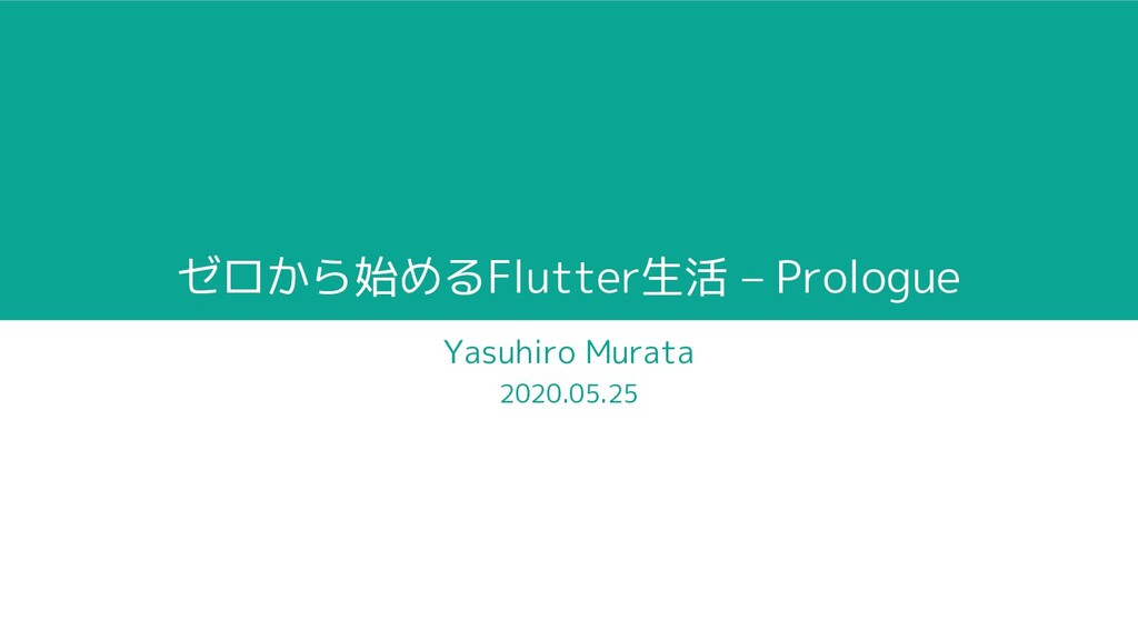 ゼロから始めるFlutter生活 – Prologue Yasuhiro Murata 202...