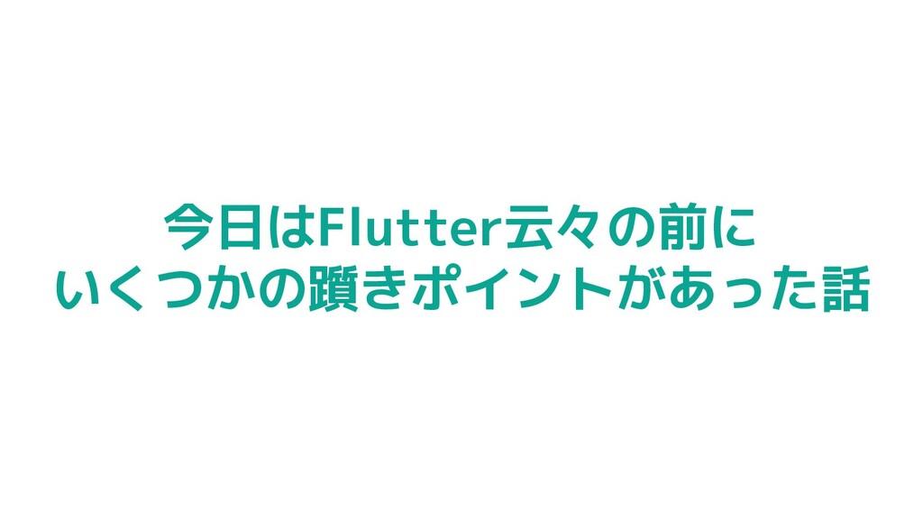 今日はFlutter云々の前に いくつかの躓きポイントがあった話