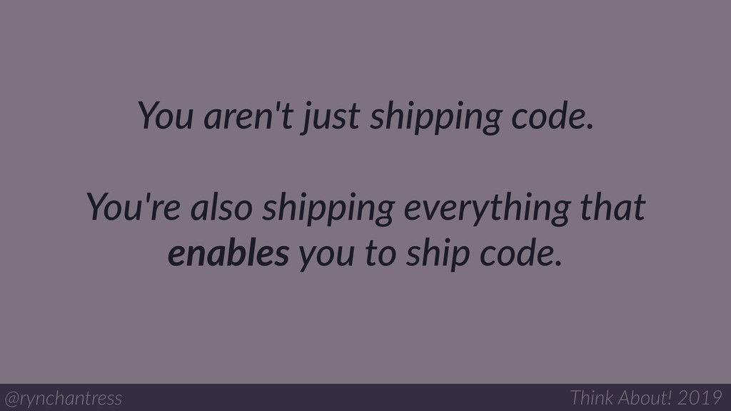 You aren't just shipping code. You're also ship...