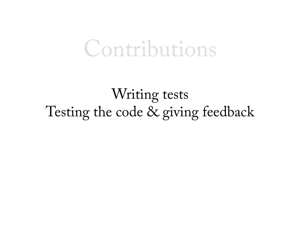 Contributions Writing tests Testing the code & ...