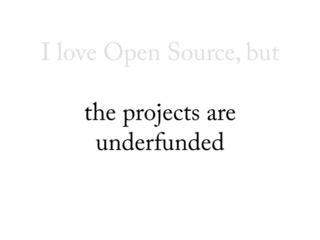 I love Open Source, but the projects are underf...