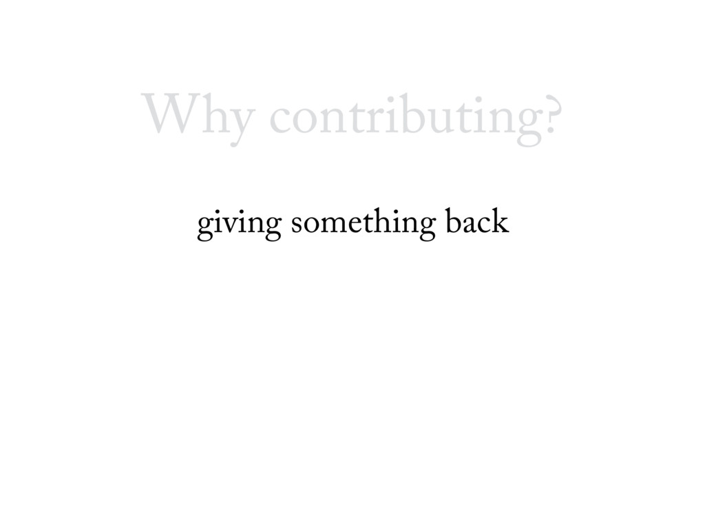 Why contributing? giving something back