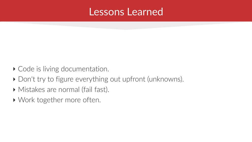 Lessons Learned ‣ Code is living documentation....