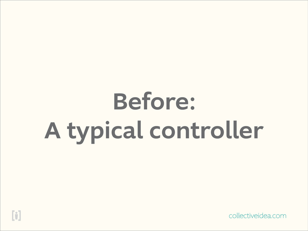 collectiveidea.com Before: A typical controller