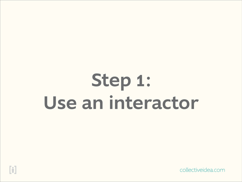 collectiveidea.com Step 1: Use an interactor
