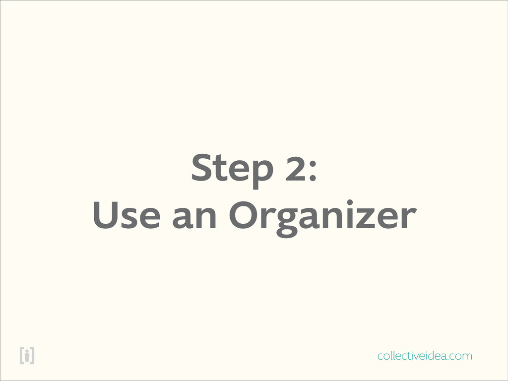 collectiveidea.com Step 2: Use an Organizer