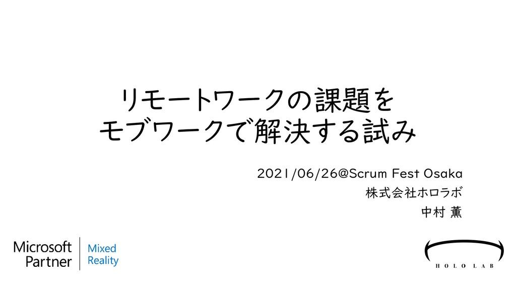 リモートワークの課題を モブワークで解決する試み 2021/06/26@Scrum Fest ...