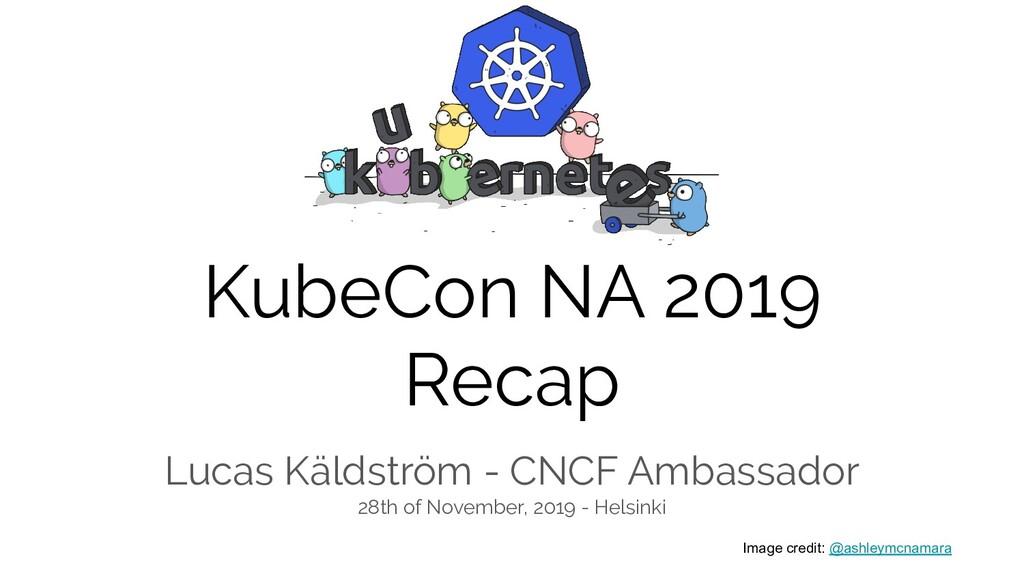 KubeCon NA 2019 Recap Lucas Käldström - CNCF Am...