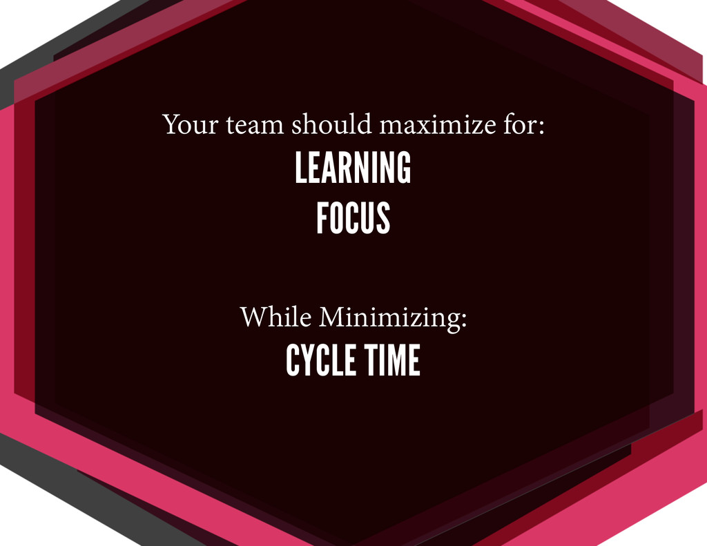 Your team should maximize for: LEARNING FOCUS W...